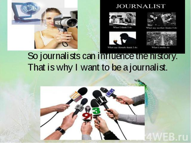 So journalists can influence the history. That is why I want to be a journalist. So journalists can influence the history. That is why I want to be a journalist.