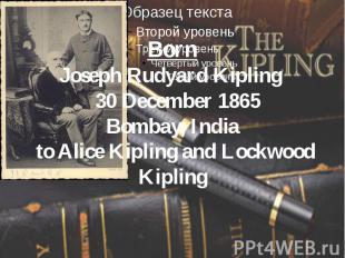 Born Joseph Rudyard Kipling 30 December 1865 Bombay, India toAlice Kipling