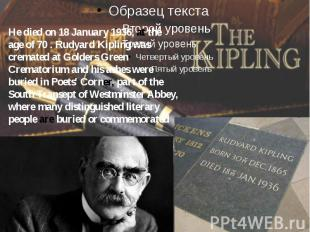 He died on 18 January 1936, at the age of 70 . Rudyard Kipling was cremated at G