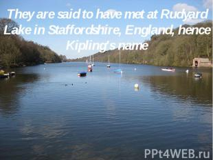 They are said to have met at Rudyard Lake in Staffordshire, England, hence Kipli