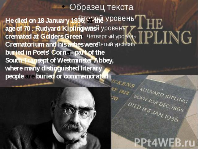 He died on 18 January 1936, at the age of 70 . Rudyard Kipling was cremated at Golders Green Crematorium and his ashes were buried in Poets' Corner, part of the South Transept of Westminster Abbey, where many distinguished literary people are buried…