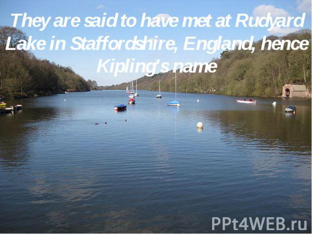 They are said to have met at Rudyard Lake in Staffordshire, England, hence Kipling's name