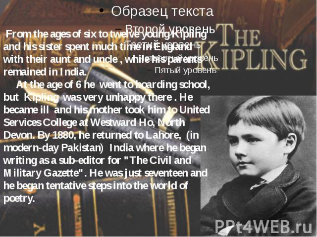 . From the ages of six to twelve young Kipling and his sister spent much time in England with their aunt and uncle , while his parents remained in India. At the age of 6 he went to boarding school, but Kipling was very unhappy there . He became ill …