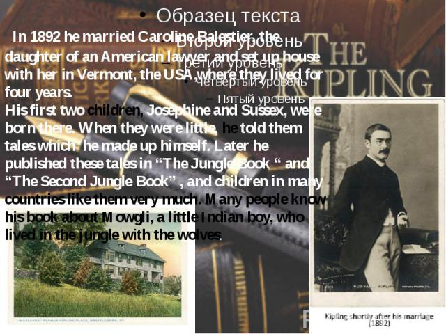 In 1892 he married Caroline Balestier, the daughter of an American lawyer and set up house with her in Vermont, the USA,where they lived for four years. His first two children, Josephine and Sussex, were born there. When they were little, he told th…