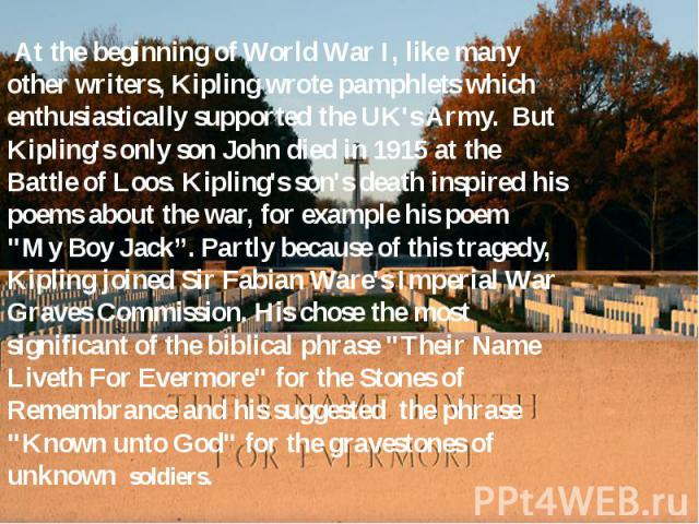 At the beginning of World War I, like many other writers, Kipling wrote pamphlets which enthusiastically supported the UK's Army. But Kipling's only son John died in 1915 at the Battle of Loos. Kipling's son's death inspired his poems about the war,…