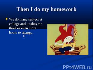 Then I do my homework We do many subject at collage and it takes me three or eve