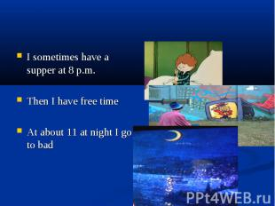 I sometimes have a supper at 8 p.m. Then I have free time At about 11 at night I