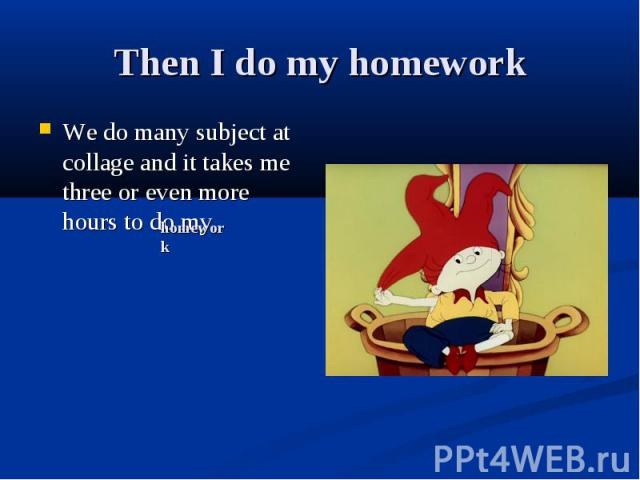 Then I do my homework We do many subject at collage and it takes me three or even more hours to do my