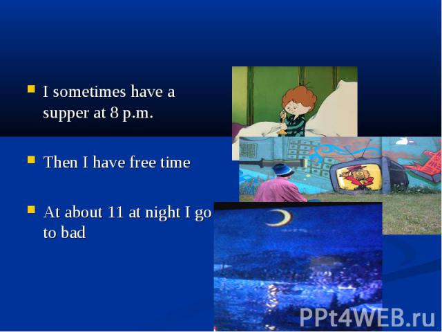 I sometimes have a supper at 8 p.m. Then I have free time At about 11 at night I go to bad