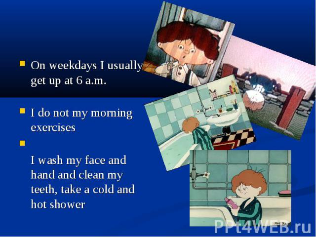 On weekdays I usually get up at 6 a.m. I do not my morning exercises I wash my face and hand and clean my teeth, take a cold and hot shower