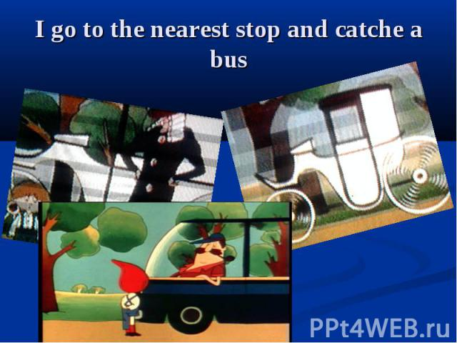 I go to the nearest stop and catche a bus