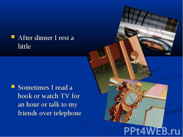 After dinner I rest a little Sometimes I read a book or watch TV for an hour or talk to my friends over telephone