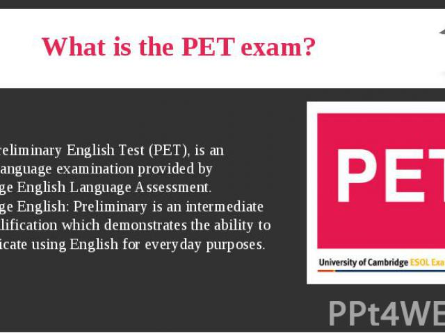 What is the PET exam? The Preliminary English Test (PET), is an English language examination provided by Cambridge English Language Assessment. Cambridge English: Preliminary is an intermediate level qualification which demonstrates the ability to c…