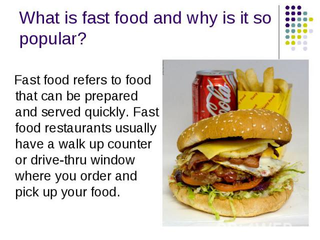 What is fast food and why is it so popular? Fast food refers to food that can be prepared and served quickly.Fast food restaurants usually have a walk up counter or drive-thru window where you order and pick up your food.