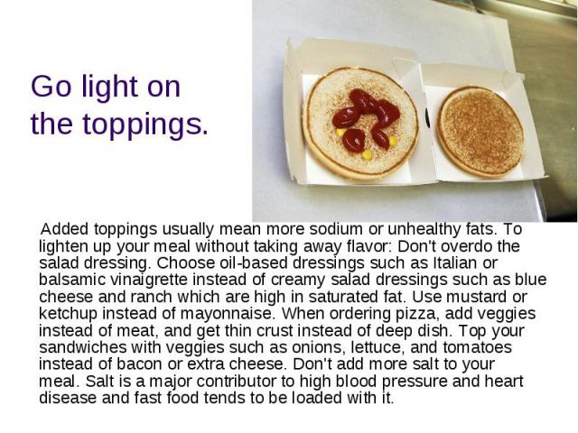 Go light on the toppings. Added toppings usually mean more sodium or unhealthy fats.To lighten up your meal without taking away flavor: Don't overdo the salad dressing.Choose oil-based dressings such as Italian or balsamic vinaigrette in…