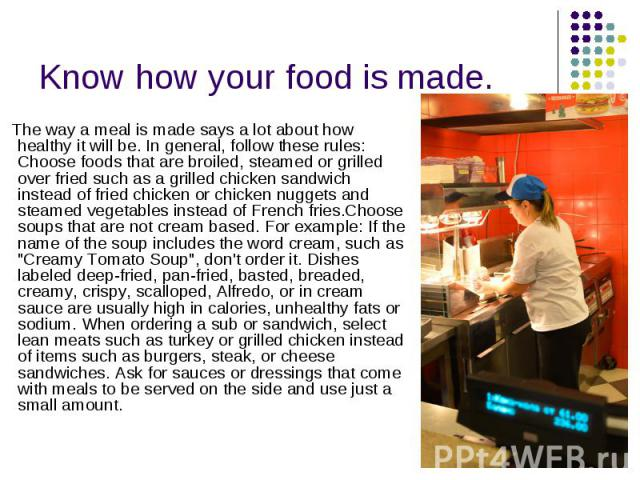 Know how your food is made. The way a meal is made says a lot about how healthy it will be.In general, follow these rules: Choose foods that are broiled, steamed or grilled over fried such as a grilled chicken sandwich instead of fried chicken…