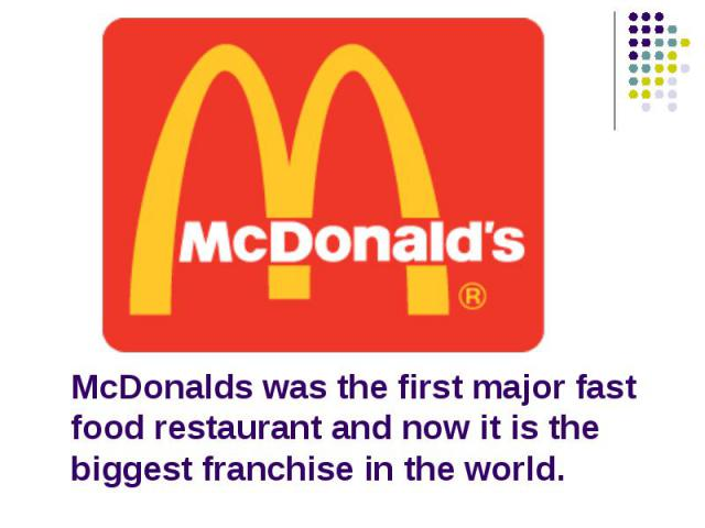 McDonalds was the first major fast food restaurant and now it is the biggest franchise in the world.