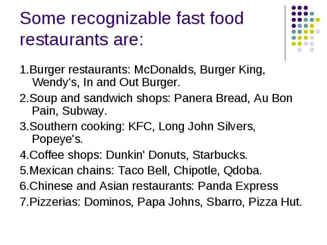 Some recognizable fast food restaurants are: 1.Burger restaurants: McDonalds, Burger King, Wendy's, In and Out Burger. 2.Soup and sandwich shops: Panera Bread, Au Bon Pain, Subway. 3.Southern cooking: KFC, Long John Silvers, Popeye's. 4.…