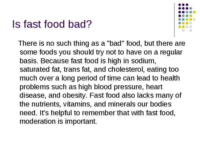 """Is fast food bad? There is no such thing as a """"bad"""" food, but there are some foods you should try not to have on a regular basis.Because fast food is high in sodium, saturated fat, trans fat, and cholesterol, eating too much over a l…"""