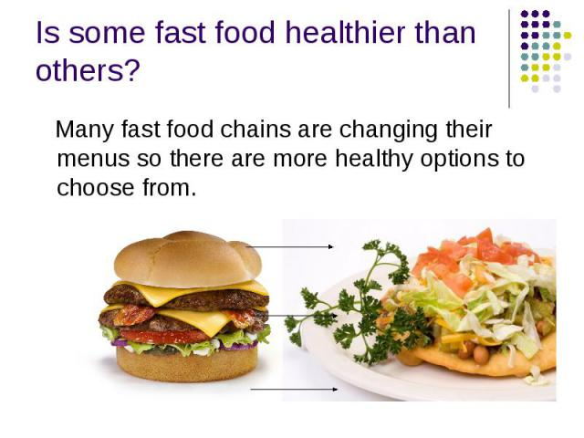 Is some fast food healthier than others? Many fast food chains are changing their menus so there are more healthy options to choose from.