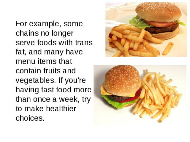 For example, some chains no longer serve foods with trans fat, and many have menu items that contain fruits and vegetables.If you're having fast food more than once a week, try to make healthier choices.