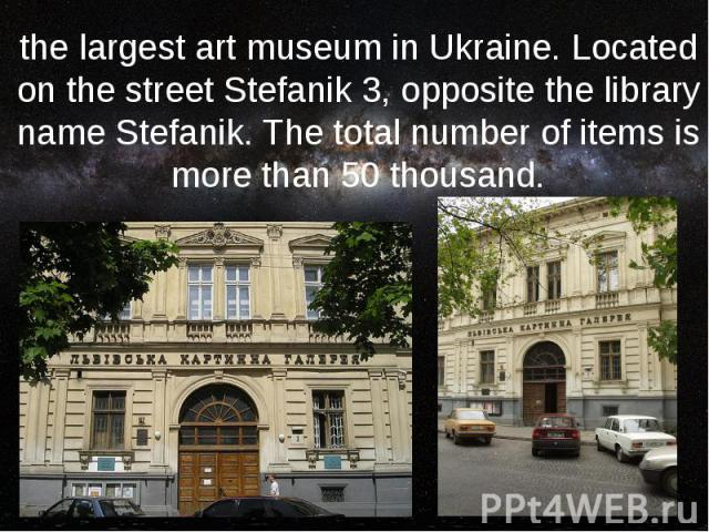 the largest art museum in Ukraine. Located on the street Stefanik 3, opposite the library name Stefanik. The total number of items is more than 50 thousand.