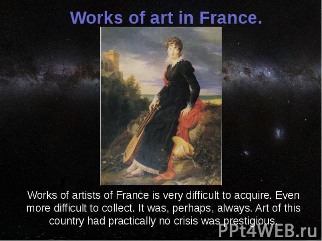 Works of art in France. Works of artists of France is very difficult to acquire. Even more difficult to collect. It was, perhaps, always. Art of this country had practically no crisis was prestigious.