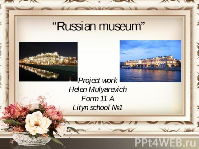 """""""Russian museum"""" Project work Helen Mulyarevich Form 11-A Lityn school №1"""