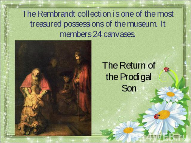 The Rembrandt collection is one of the most treasured possessions of the museum. It members 24 canvases.