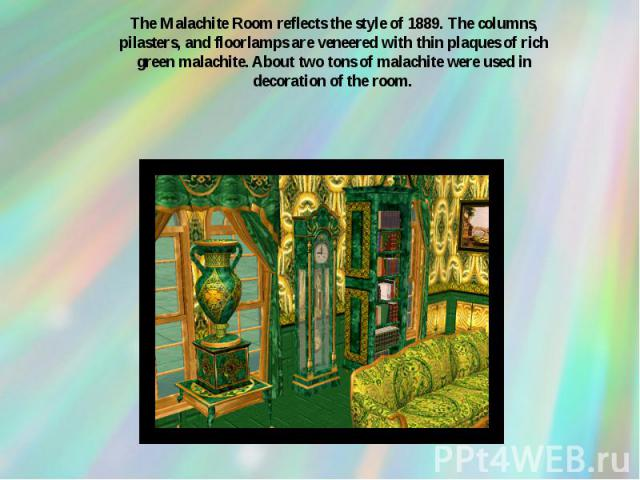The Malachite Room reflects the style of 1889. The columns, pilasters, and floorlamps are veneered with thin plaques of rich green malachite. About two tons of malachite were used in decoration of the room.