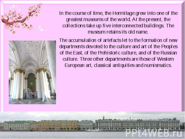 In the course of time, the Hermitage grew into one of the greatest museums of the world. At the present, the collections take up five interconnected buildings. The museum retains its old name. In the course of time, the Hermitage grew into one of th…