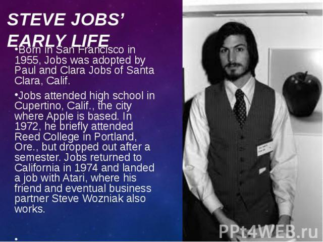 Born in San Francisco in 1955, Jobs was adopted by Paul and Clara Jobs of Santa Clara, Calif. Born in San Francisco in 1955, Jobs was adopted by Paul and Clara Jobs of Santa Clara, Calif. Jobs attended high school in Cupertino, Calif., the city wher…
