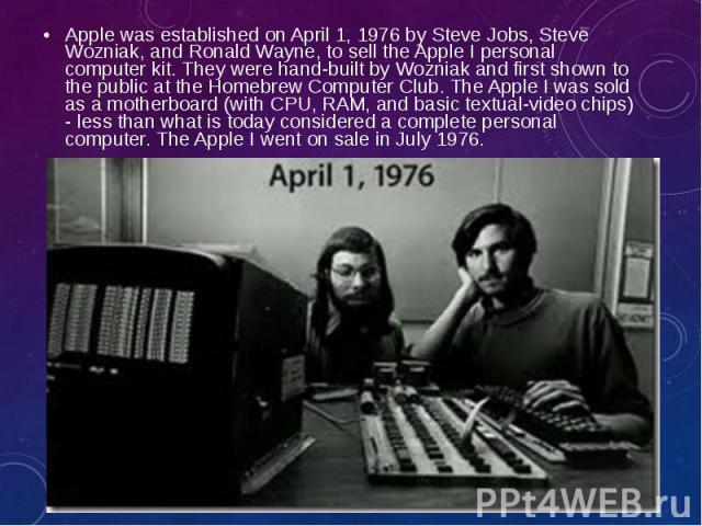Apple was established on April 1, 1976 bySteve Jobs,Steve Wozniak, andRonald Wayne,to sell theApple Ipersonal computer kit. They were hand-built by Wozniakand first shown to the public at theHomebrew C…