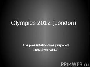 Olympics 2012 (London) The presentation was prepared Ilchyshyn Adrian