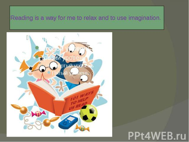 Reading is a way for me to relax and to use imagination.