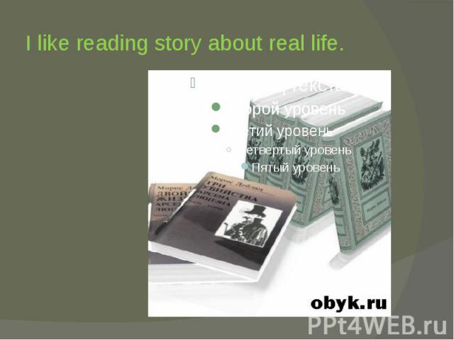 I like reading story about real life.
