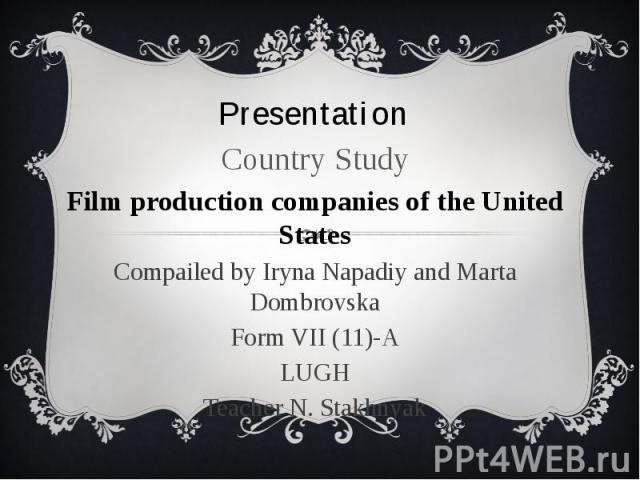 Presentation Country Study Film production companies of the United States Compailed by Iryna Napadiy and Marta Dombrovska Form VII (11)-A LUGH Teacher N. Stakhnyak
