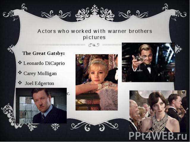 Actors who worked with warner brothers pictures The Great Gatsby: Leonardo DiCaprio Carey Mulligan Joel Edgerton Elizabeth Debicki etc.
