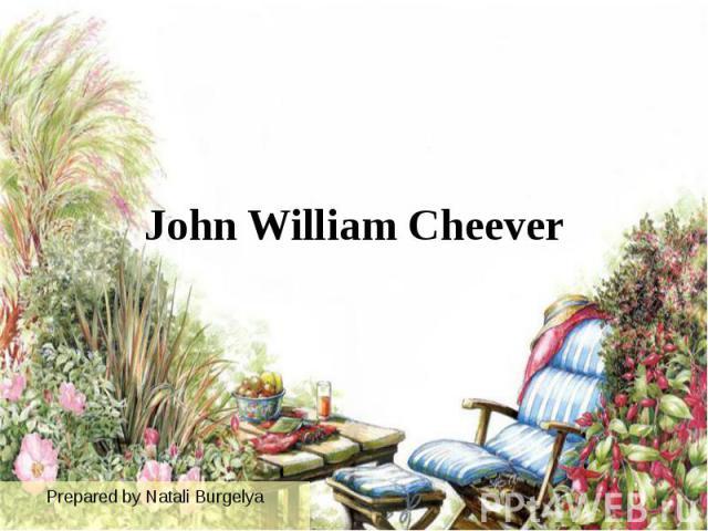 John William Cheever Prepared by Natali Burgelya