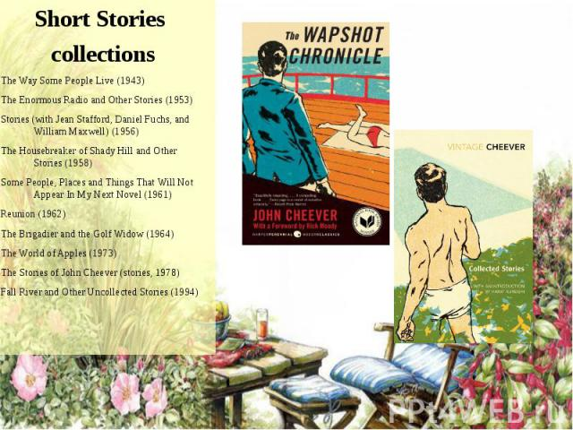 Short Stories Short Stories collections -The Way Some People Live (1943) -The Enormous Radio and Other Stories (1953) -Stories (with Jean Stafford, Daniel Fuchs, and William Maxwell) (1956) -The Housebreaker of Shady Hill and Oth…