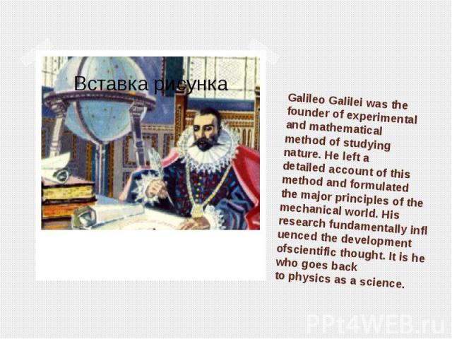 Galileo Galileiwasthe founder ofexperimental andmathematical methodof studying nature.He lefta detailedaccount ofthis methodandformulated themajor principles ofthe mechani…