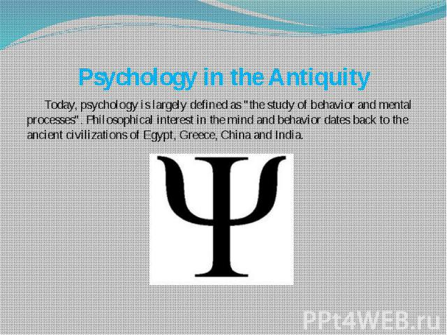 """Psychology in the Antiquity Today, psychology is largely defined as """"the study of behavior and mental processes"""". Philosophical interest in the mind and behavior dates back to the ancient civilizations of Egypt, Greece, China and India."""