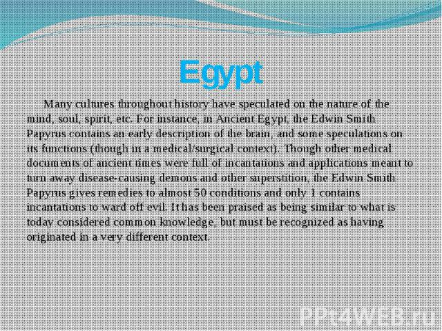 Egypt Many cultures throughout history have speculated on the nature of the mind, soul, spirit, etc. For instance, in Ancient Egypt, the Edwin Smith Papyrus contains an early description of the brain, and some speculations on its functions (though i…
