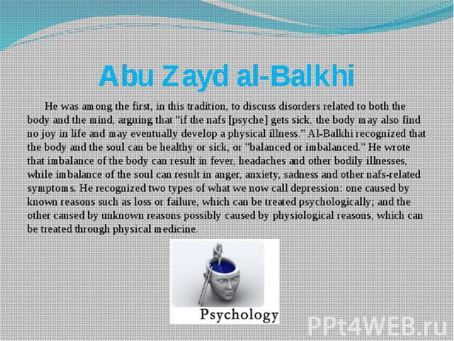 """Abu Zayd al-Balkhi He was among the first, in this tradition, to discuss disorders related to both the body and the mind, arguing that """"if the nafs [psyche] gets sick, the body may also find no joy in life and may eventually develop a physical …"""