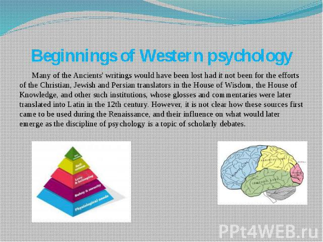 Beginnings of Western psychology Many of the Ancients' writings would have been lost had it not been for the efforts of the Christian, Jewish and Persian translators in the House of Wisdom, the House of Knowledge, and other such institutions, whose …
