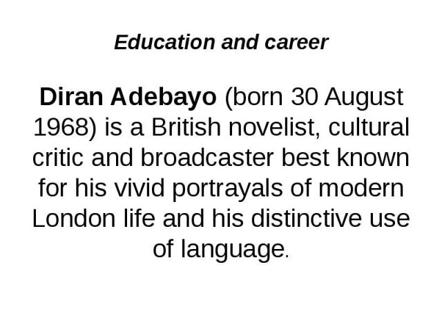 Education and career Diran Adebayo(born 30 August 1968) is a British novelist, cultural critic and broadcaster best known for his vivid portrayals of modern London life and his distinctive use of language.