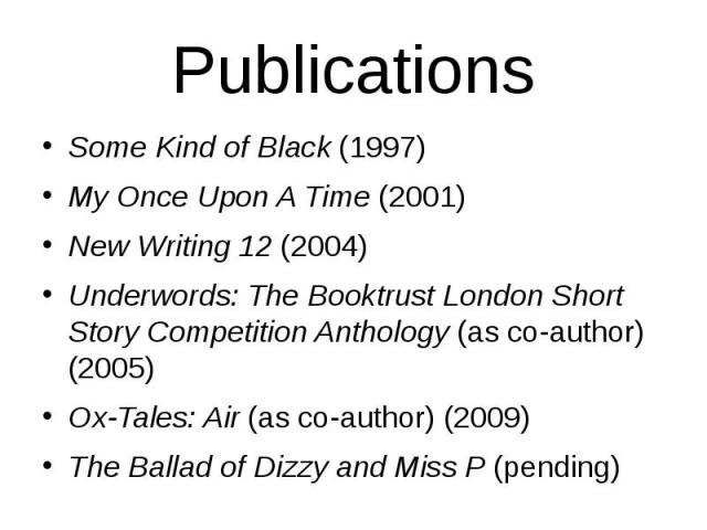 Publications Some Kind of Black(1997) My Once Upon A Time(2001) New Writing 12(2004) Underwords: The Booktrust London Short Story Competition Anthology(as co-author) (2005) Ox-Tales: Air(as co-author) (2009) The Ballad …