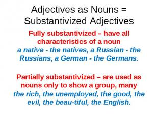 Fully substantivized – have all characteristics of a noun a native - the natives