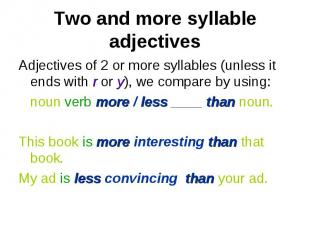 Adjectives of 2 or more syllables (unless it ends with r or y), we compare by us