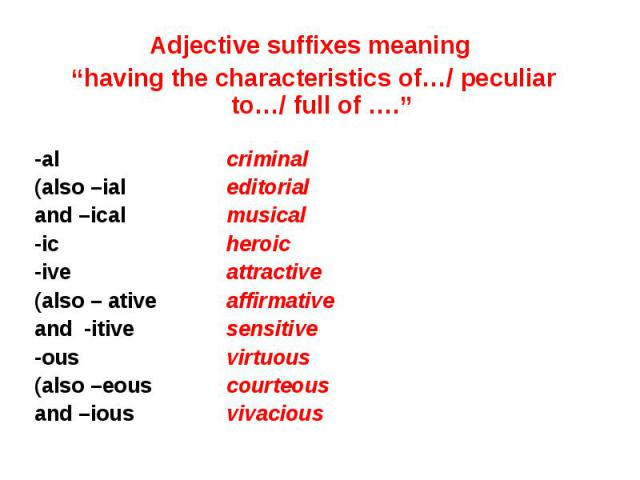 "Adjective suffixes meaning Adjective suffixes meaning ""having the characteristics of…/ peculiar to…/ full of …."" -al criminal (also –ial editorial and –ical musical -ic heroic -ive attractive (also – ative affirmative and -itive sensitive -ous virtu…"